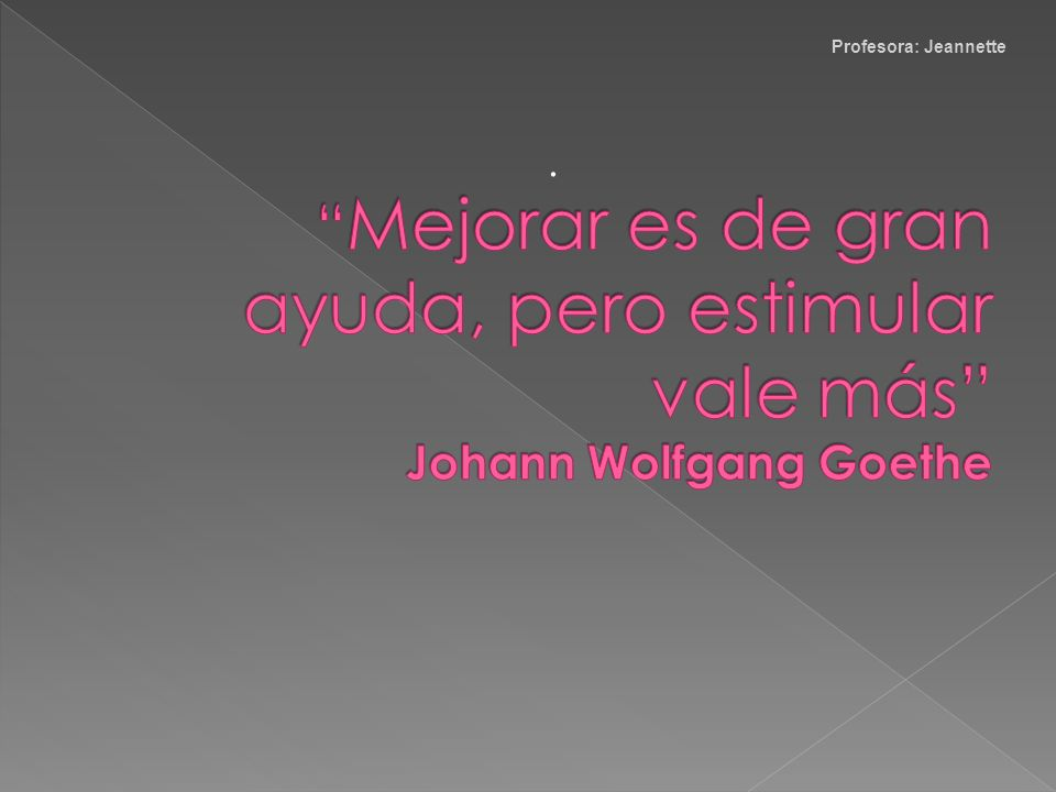 Mejorar es de gran ayuda, pero estimular vale más Johann Wolfgang Goethe