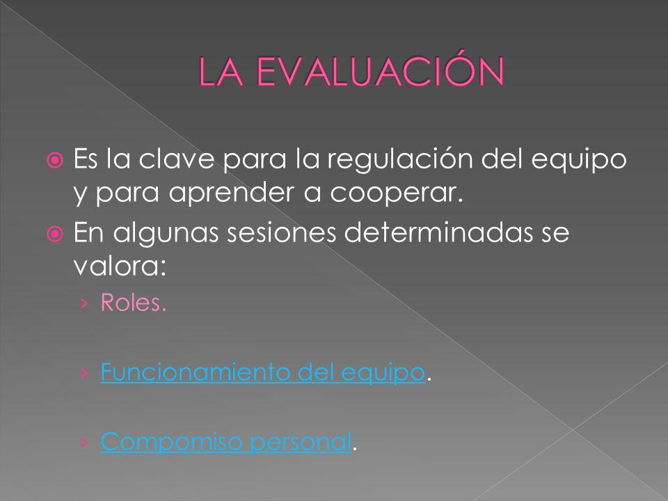 LA EVALUACIÓN Es la clave para la regulación del equipo y para aprender a cooperar. En algunas sesiones determinadas se valora: