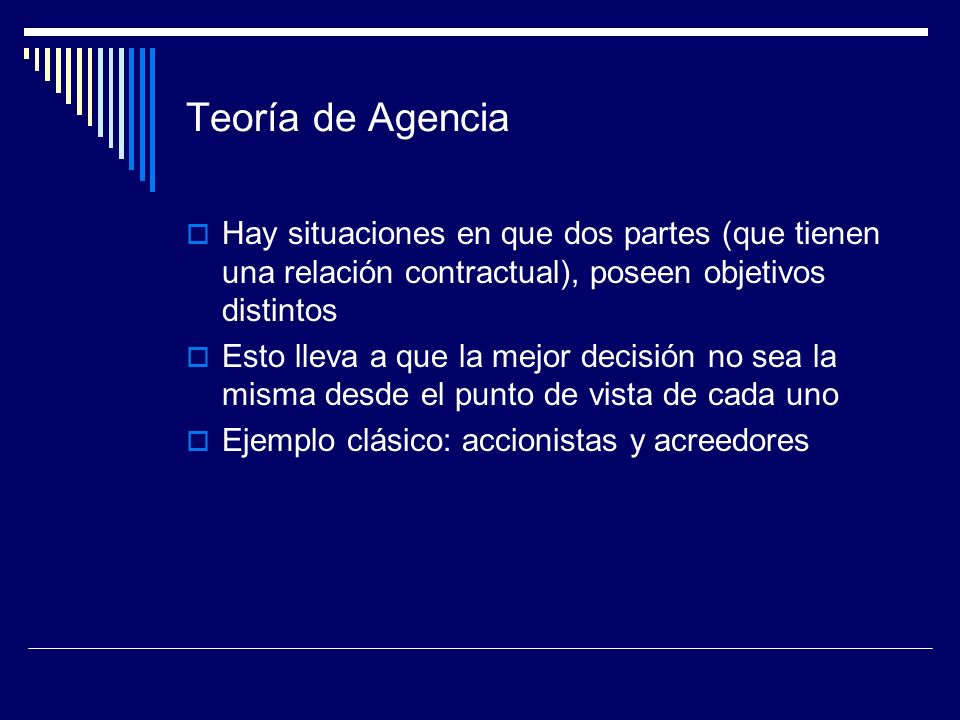 Teoría de Agencia Hay situaciones en que dos partes (que tienen una relación contractual), poseen objetivos distintos.