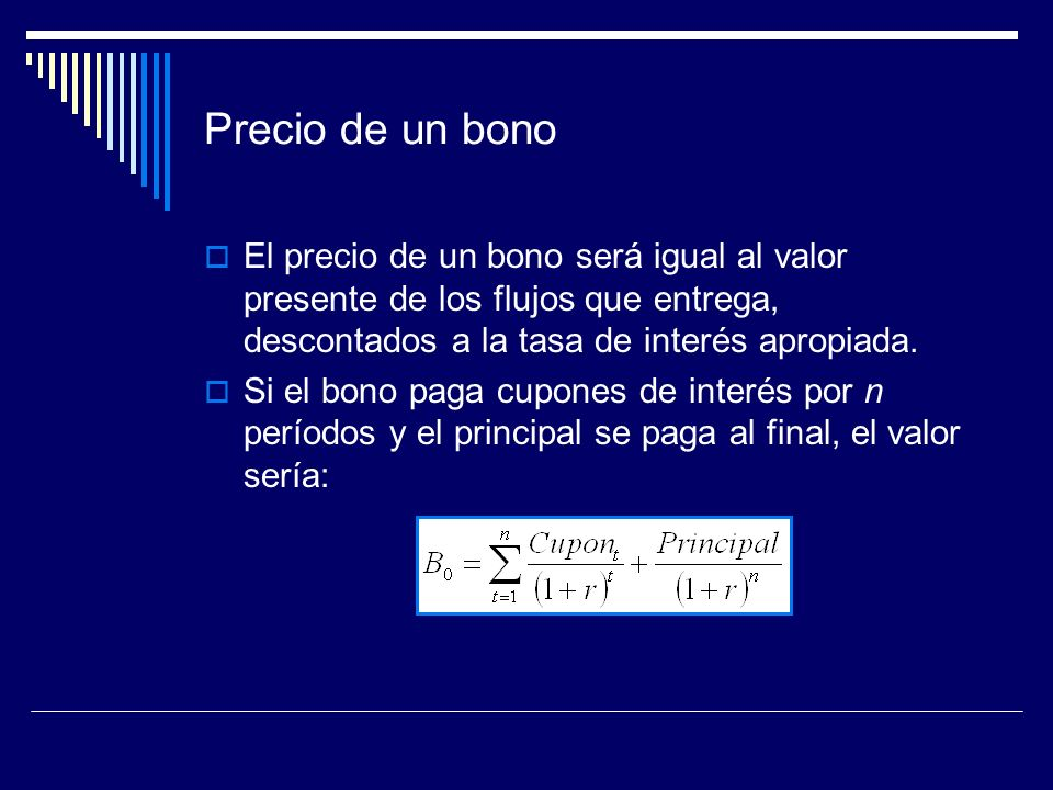 Precio de un bono El precio de un bono será igual al valor presente de los flujos que entrega, descontados a la tasa de interés apropiada.
