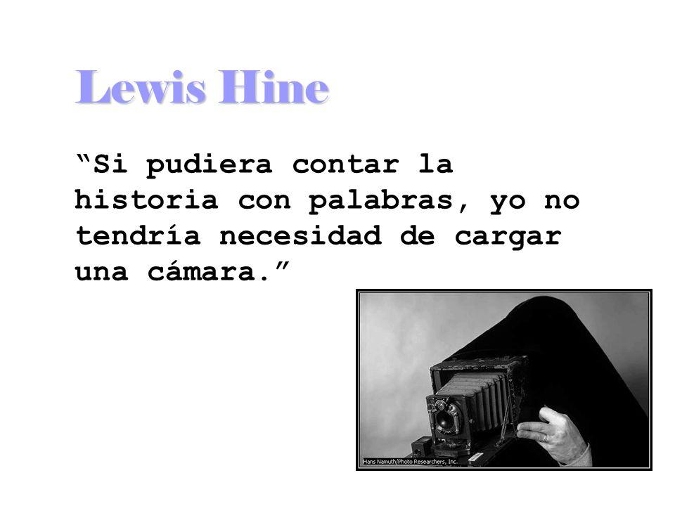 Lewis Hine Si pudiera contar la historia con palabras, yo no tendría necesidad de cargar una cámara.