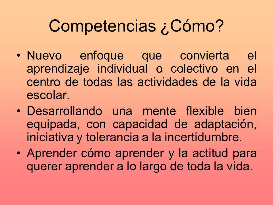 Competencias ¿Cómo Nuevo enfoque que convierta el aprendizaje individual o colectivo en el centro de todas las actividades de la vida escolar.
