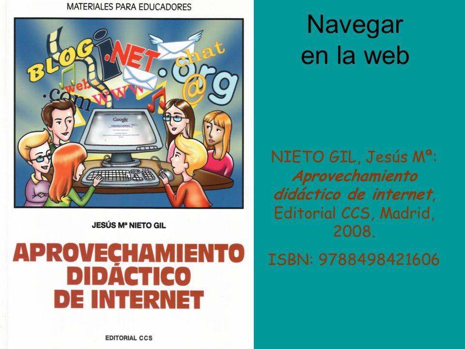 Navegar en la web NIETO GIL, Jesús Mª: Aprovechamiento didáctico de internet, Editorial CCS, Madrid, 2008.