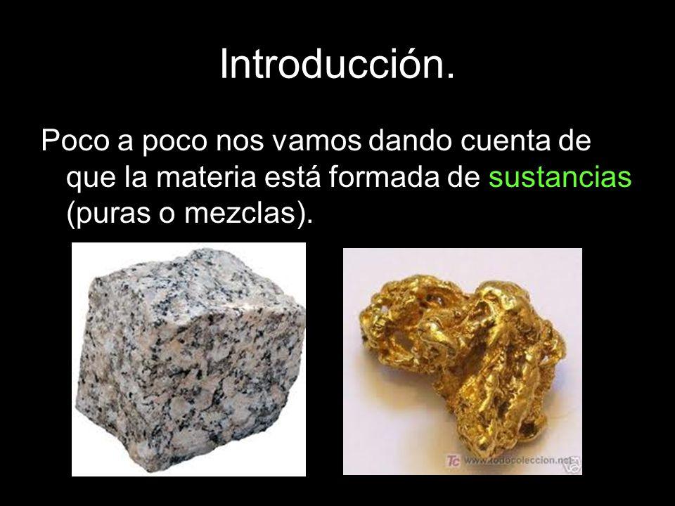 Introducción.Poco a poco nos vamos dando cuenta de que la materia está formada de sustancias (puras o mezclas).