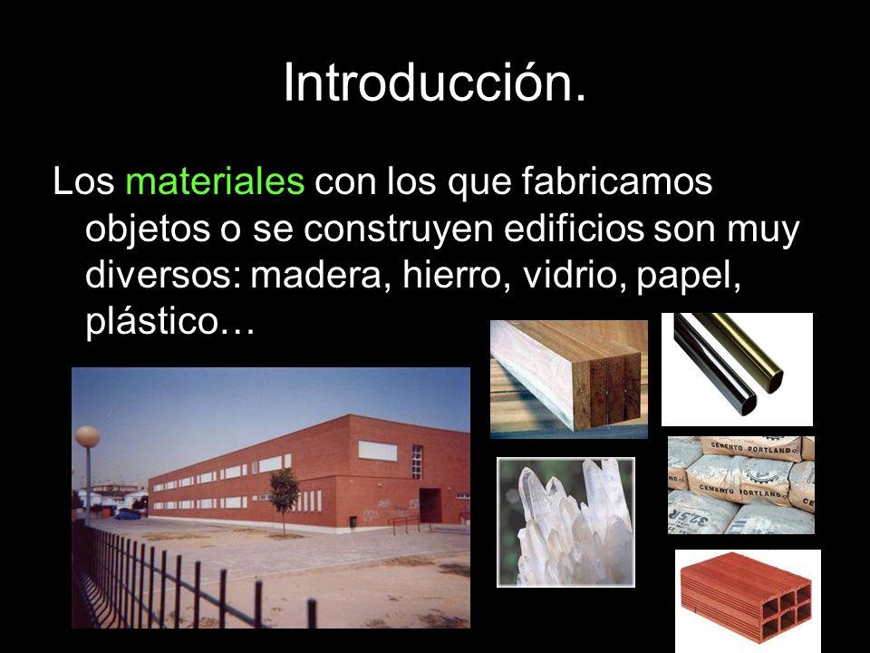Introducción.Los materiales con los que fabricamos objetos o se construyen edificios son muy diversos: madera, hierro, vidrio, papel, plástico…