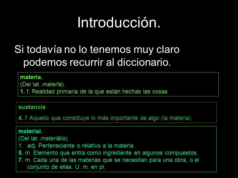 Introducción. Si todavía no lo tenemos muy claro podemos recurrir al diccionario. materia. (Del lat. materĭa).