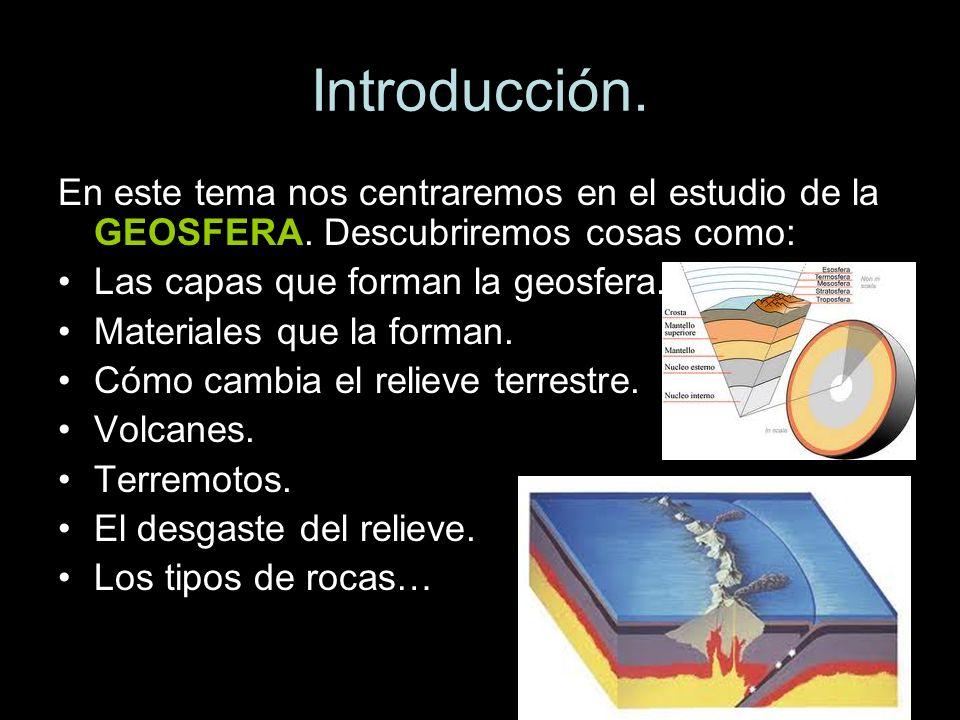 Introducción.En este tema nos centraremos en el estudio de la GEOSFERA. Descubriremos cosas como: Las capas que forman la geosfera.