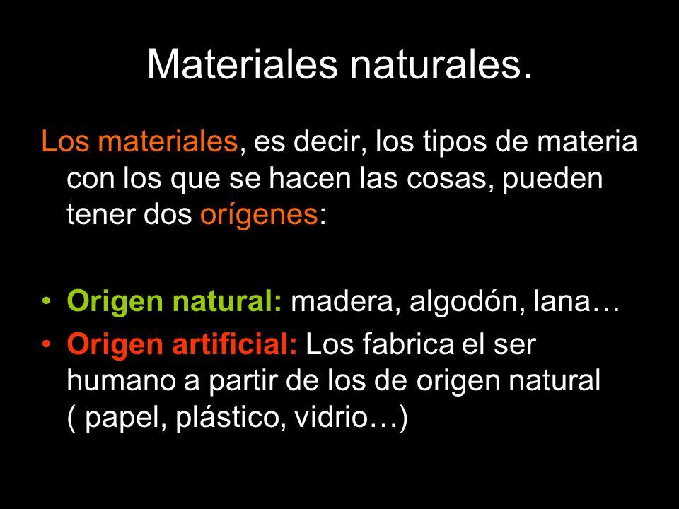 Materiales naturales. Los materiales, es decir, los tipos de materia con los que se hacen las cosas, pueden tener dos orígenes: