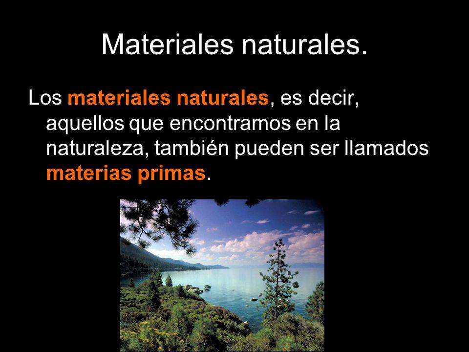 Materiales naturales.Los materiales naturales, es decir, aquellos que encontramos en la naturaleza, también pueden ser llamados materias primas.