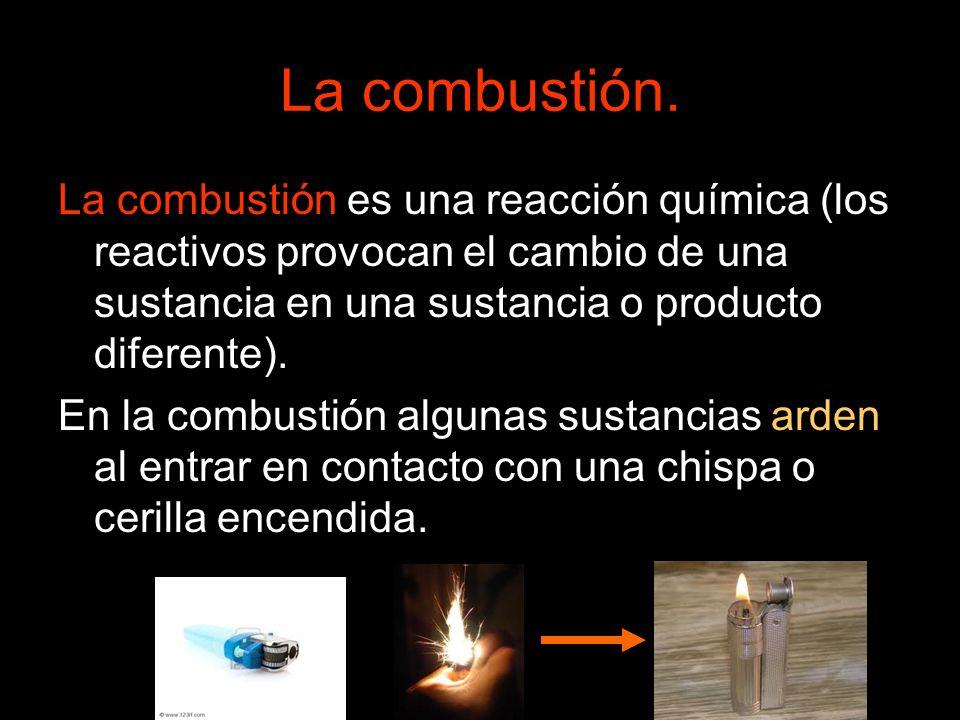 La combustión.La combustión es una reacción química (los reactivos provocan el cambio de una sustancia en una sustancia o producto diferente).