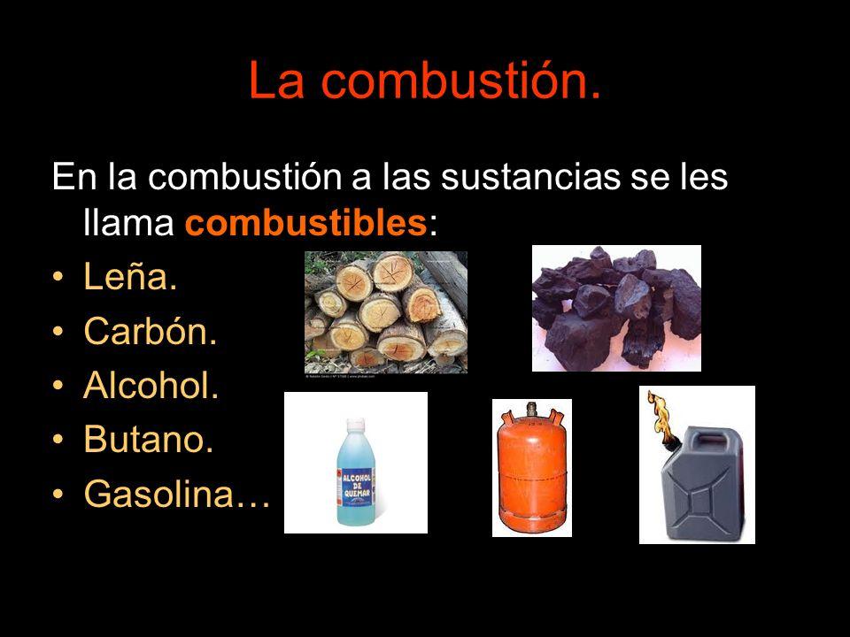 La combustión.En la combustión a las sustancias se les llama combustibles: Leña. Carbón. Alcohol. Butano.
