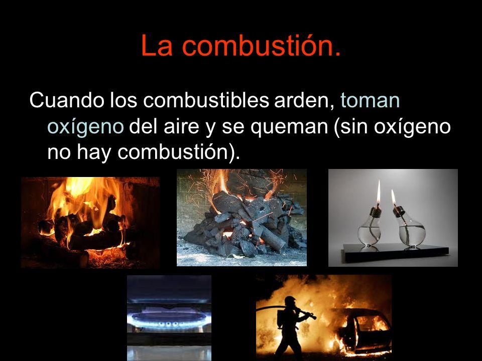 La combustión.Cuando los combustibles arden, toman oxígeno del aire y se queman (sin oxígeno no hay combustión).
