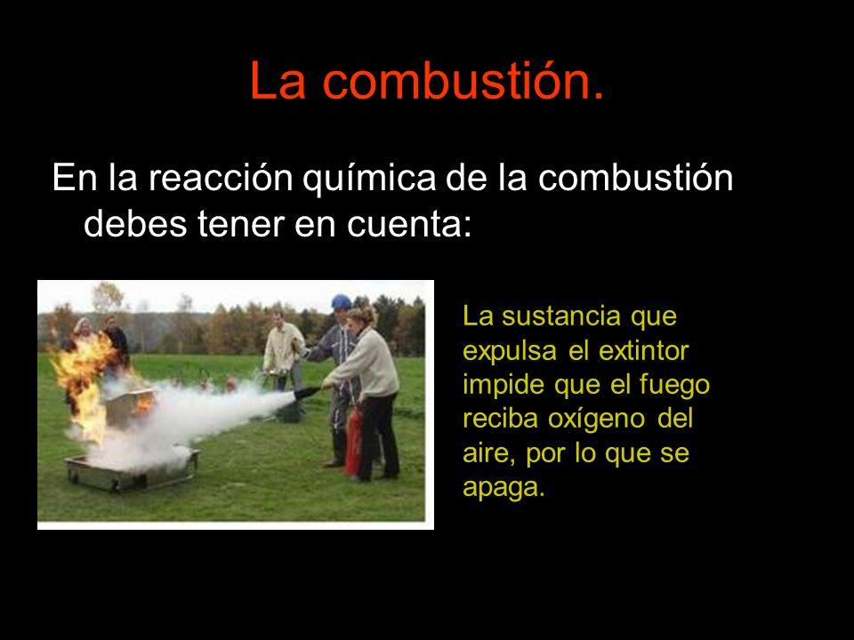 La combustión.En la reacción química de la combustión debes tener en cuenta: