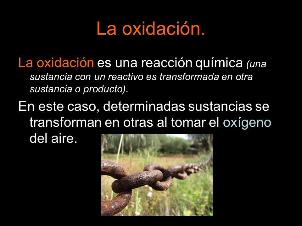 La oxidación. La oxidación es una reacción química (una sustancia con un reactivo es transformada en otra sustancia o producto).
