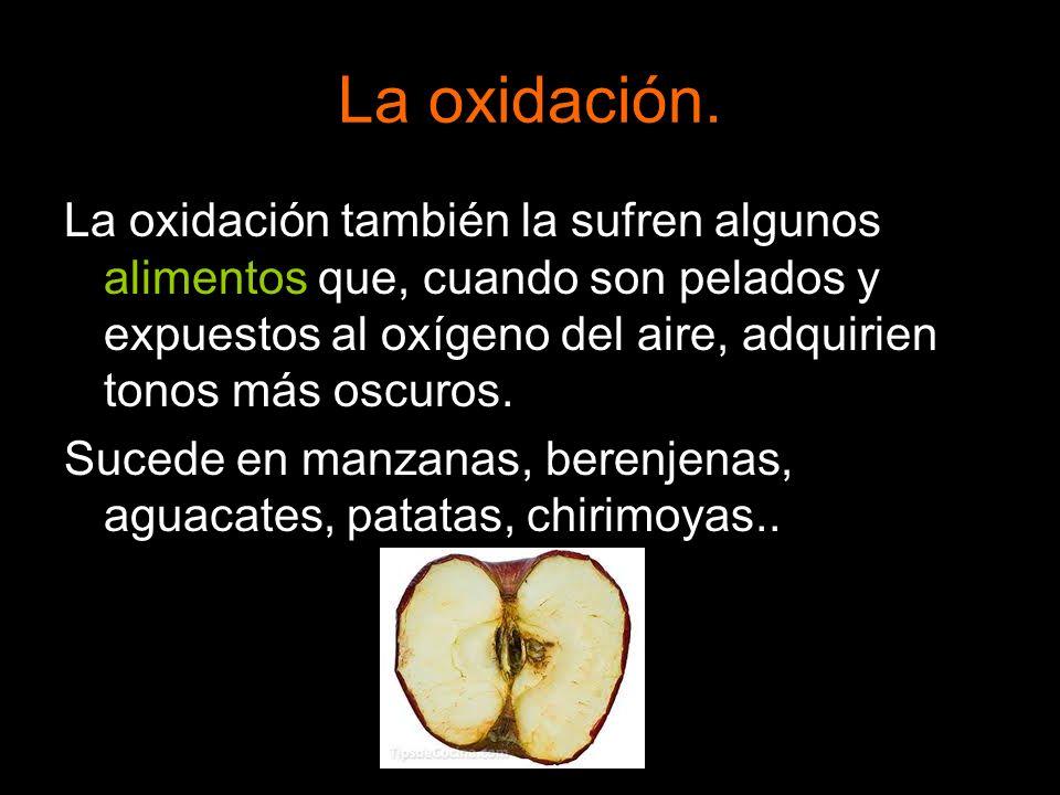 La oxidación.La oxidación también la sufren algunos alimentos que, cuando son pelados y expuestos al oxígeno del aire, adquirien tonos más oscuros.
