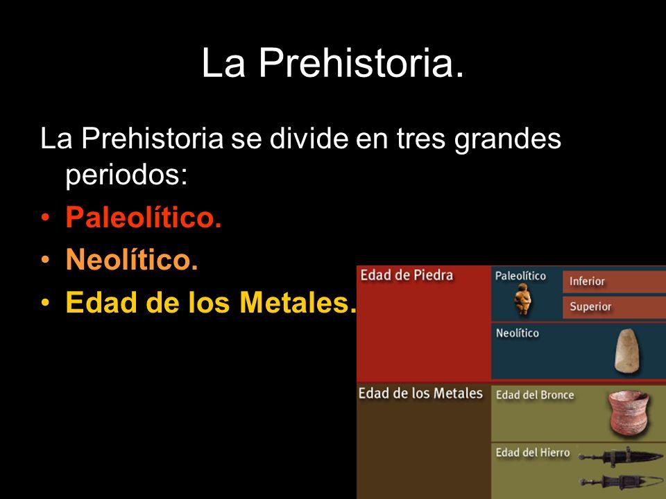 La Prehistoria. La Prehistoria se divide en tres grandes periodos: