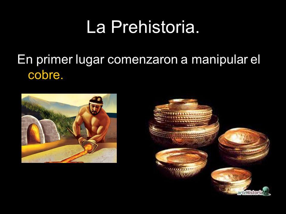 La Prehistoria. En primer lugar comenzaron a manipular el cobre.