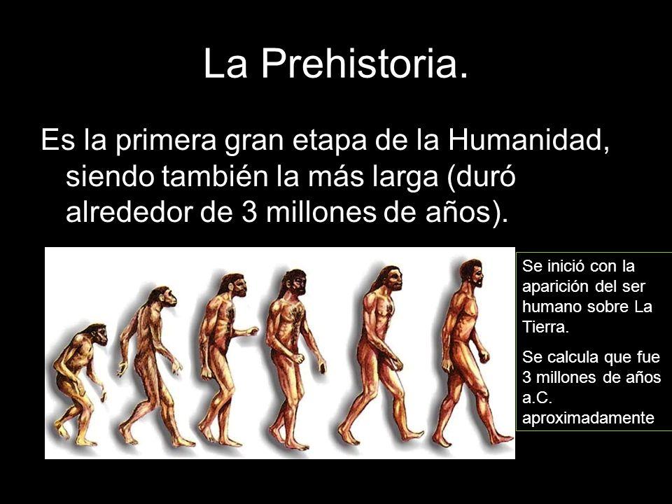 La Prehistoria. Es la primera gran etapa de la Humanidad, siendo también la más larga (duró alrededor de 3 millones de años).