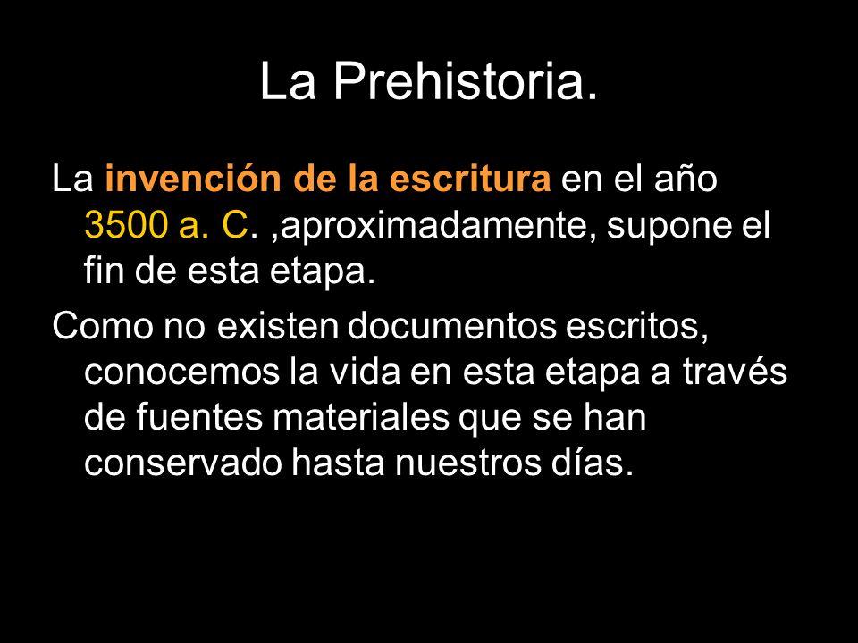 La Prehistoria. La invención de la escritura en el año 3500 a. C. ,aproximadamente, supone el fin de esta etapa.