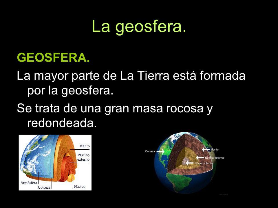La geosfera. GEOSFERA. La mayor parte de La Tierra está formada por la geosfera.