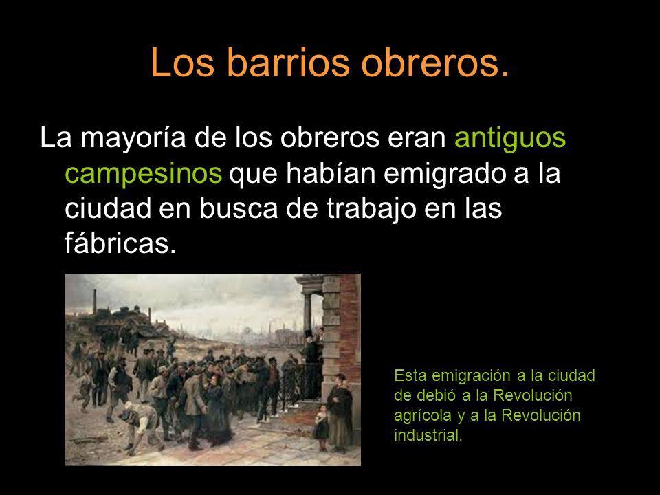 Los barrios obreros. La mayoría de los obreros eran antiguos campesinos que habían emigrado a la ciudad en busca de trabajo en las fábricas.
