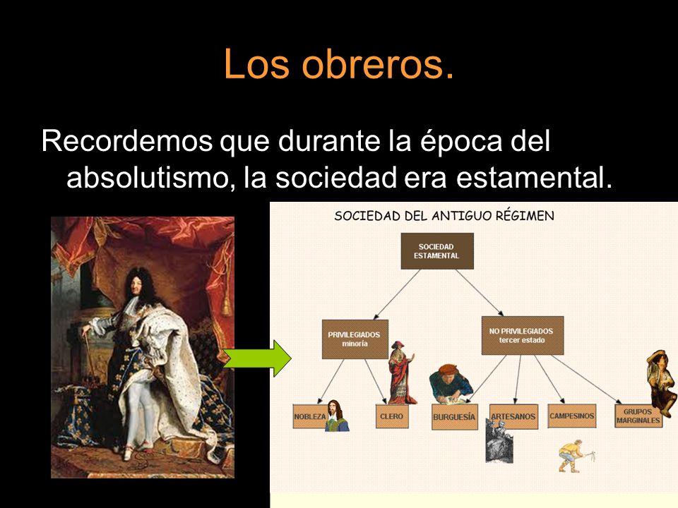Los obreros. Recordemos que durante la época del absolutismo, la sociedad era estamental.
