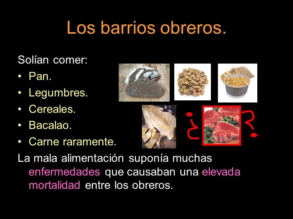 Los barrios obreros. Solían comer: Pan. Legumbres. Cereales. Bacalao.