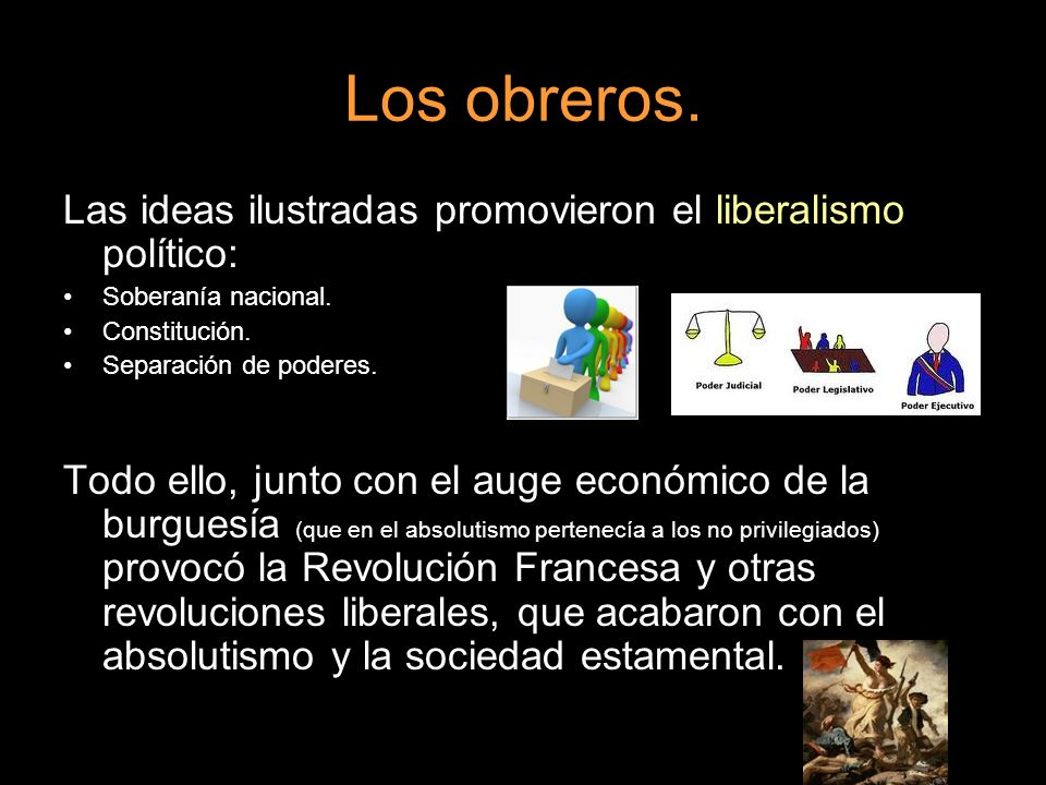 Los obreros. Las ideas ilustradas promovieron el liberalismo político: