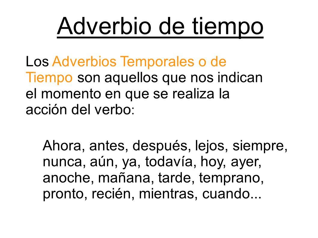 Adverbio de tiempo Los Adverbios Temporales o de Tiempo son aquellos que nos indican el momento en que se realiza la acción del verbo: