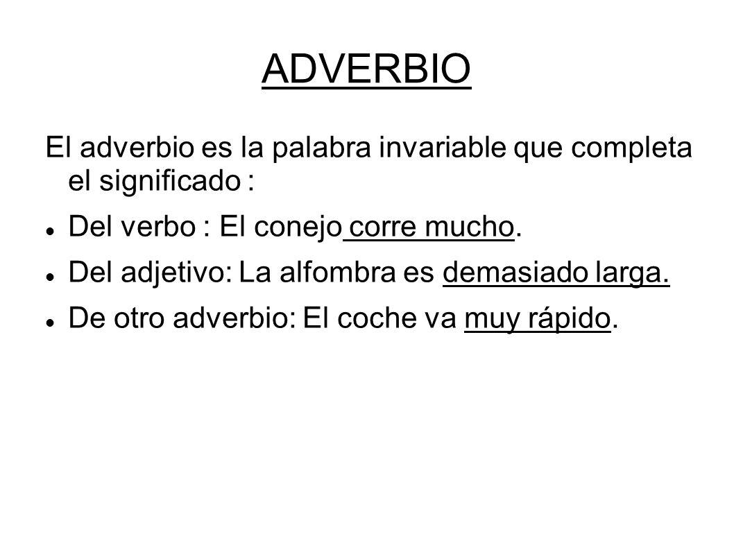 ADVERBIO El adverbio es la palabra invariable que completa el significado : Del verbo : El conejo corre mucho.