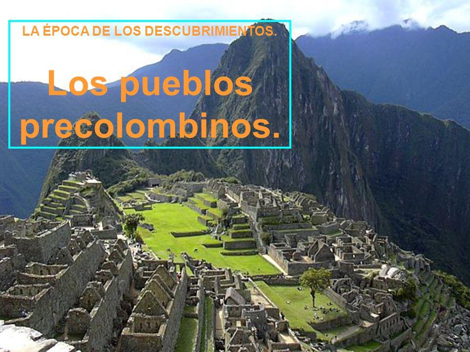 LA ÉPOCA DE LOS DESCUBRIMIENTOS. Los pueblos precolombinos.