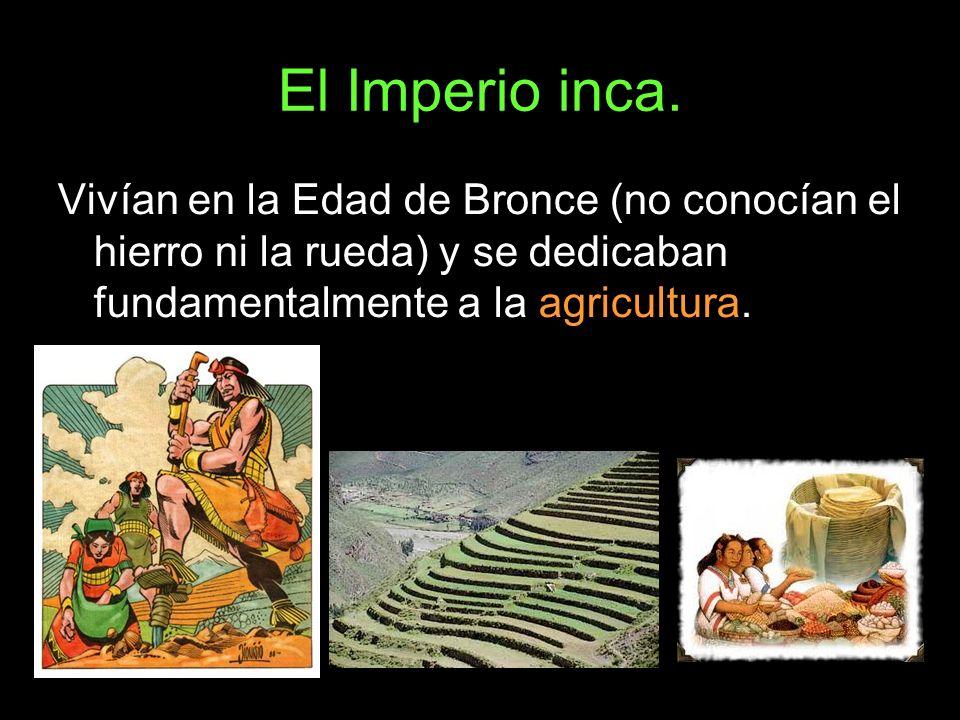 El Imperio inca.Vivían en la Edad de Bronce (no conocían el hierro ni la rueda) y se dedicaban fundamentalmente a la agricultura.