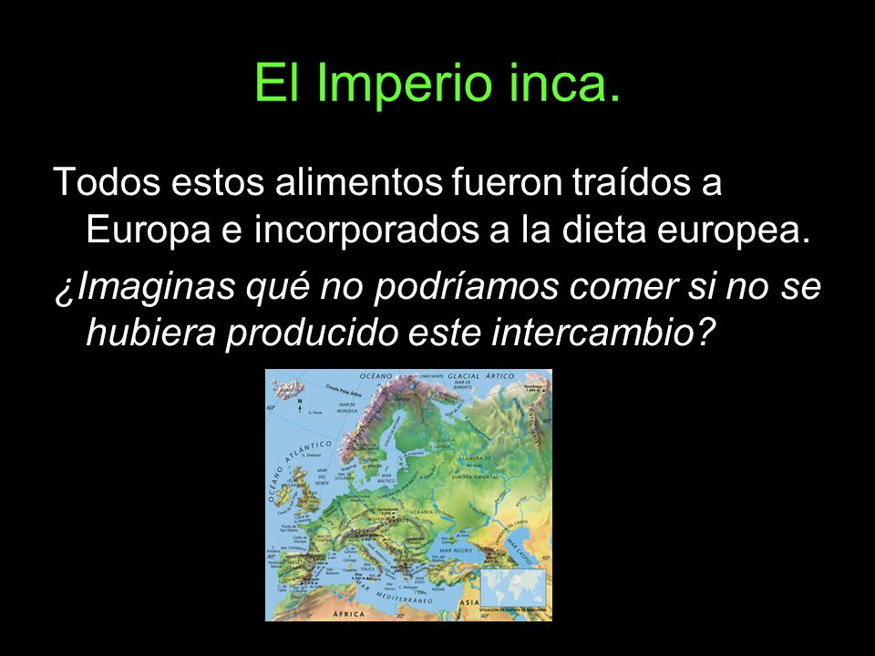 El Imperio inca.Todos estos alimentos fueron traídos a Europa e incorporados a la dieta europea.