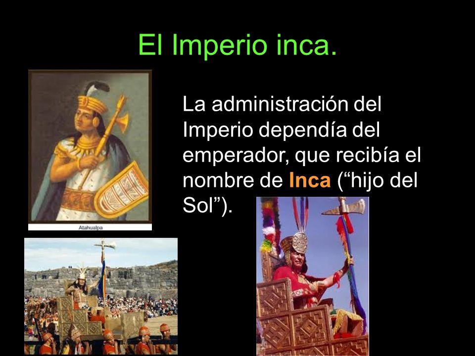 El Imperio inca.La administración del Imperio dependía del emperador, que recibía el nombre de Inca ( hijo del Sol ).