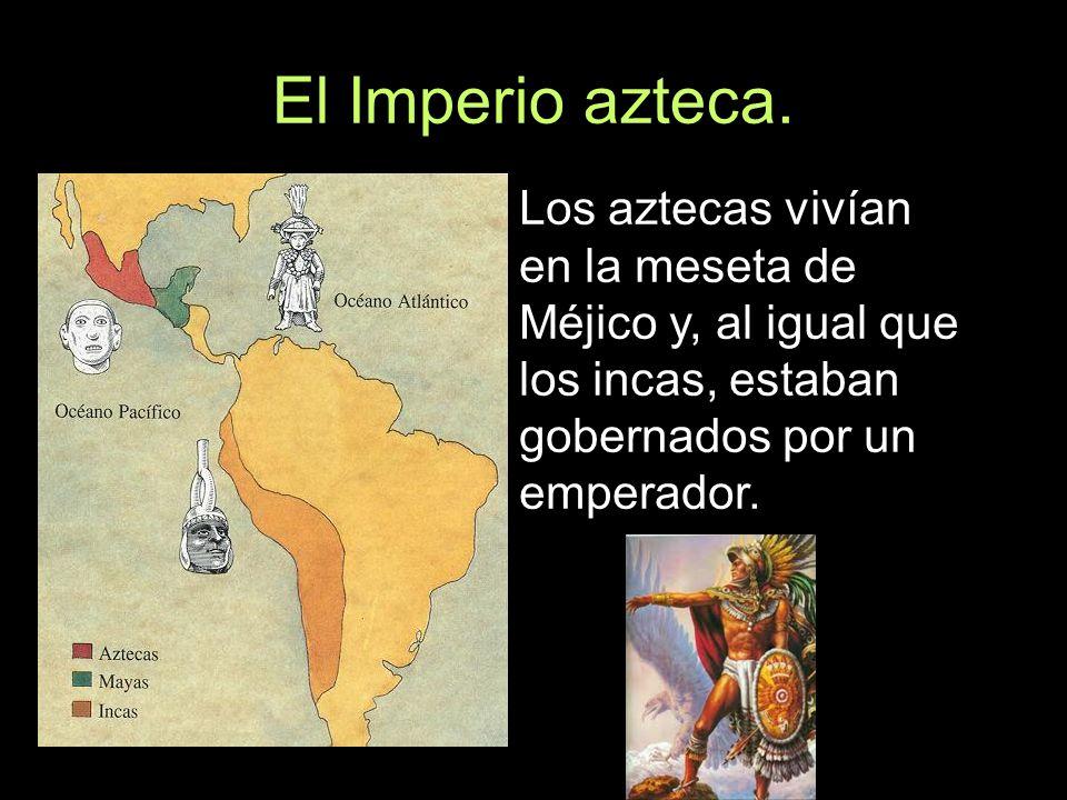 El Imperio azteca.Los aztecas vivían en la meseta de Méjico y, al igual que los incas, estaban gobernados por un emperador.
