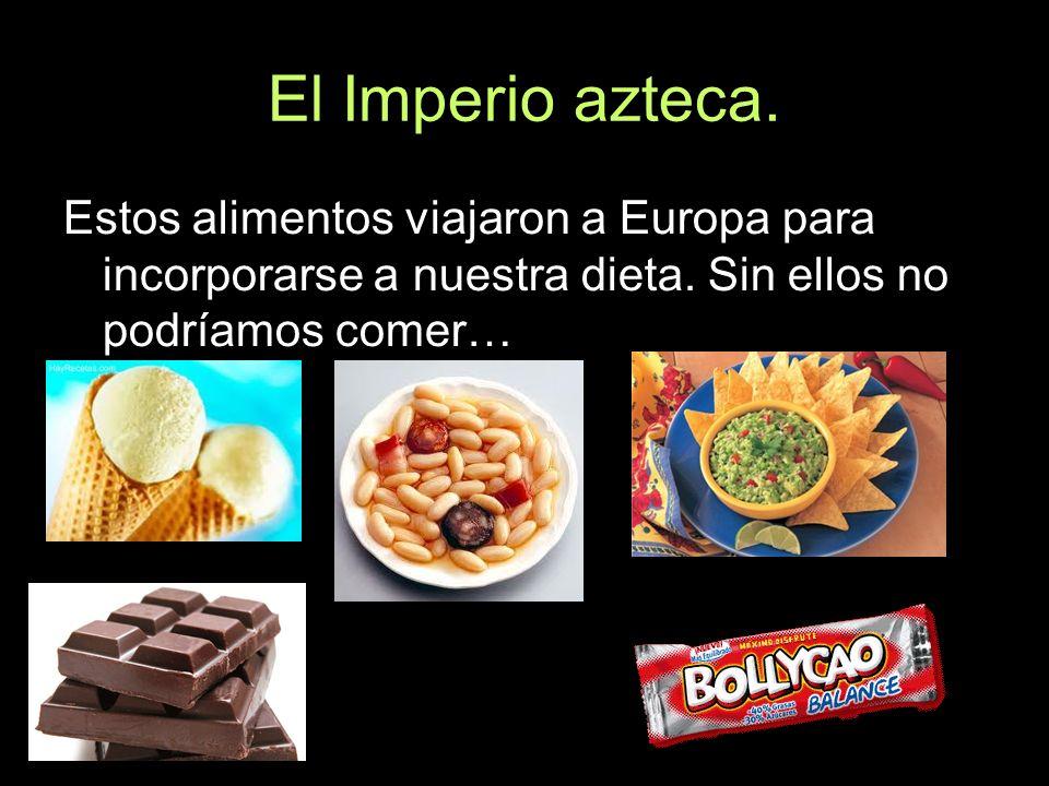 El Imperio azteca.Estos alimentos viajaron a Europa para incorporarse a nuestra dieta.