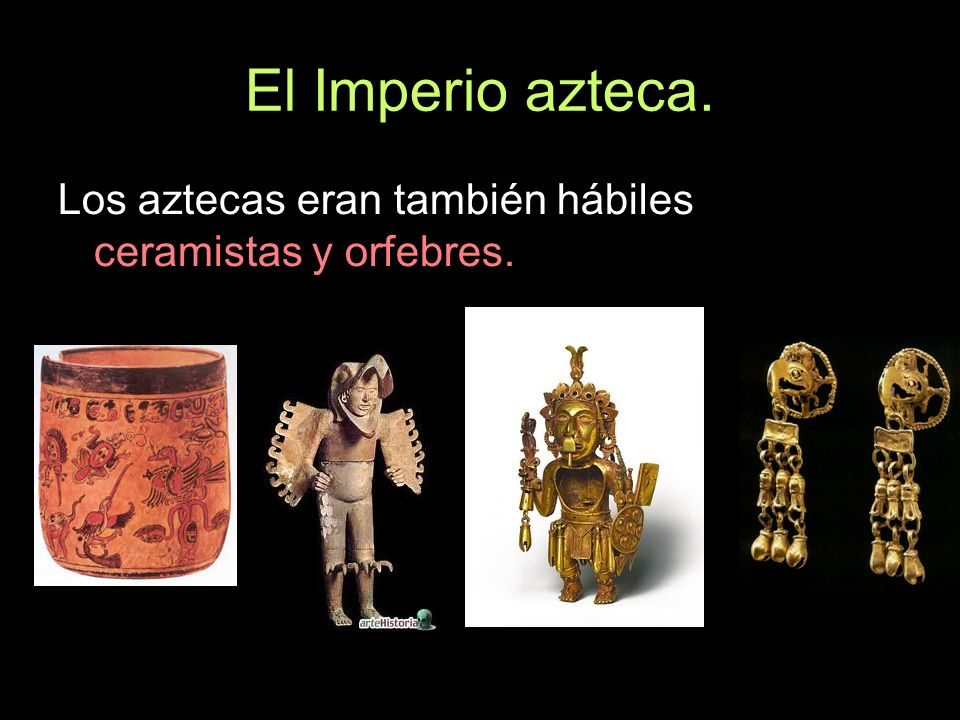 El Imperio azteca. Los aztecas eran también hábiles ceramistas y orfebres.