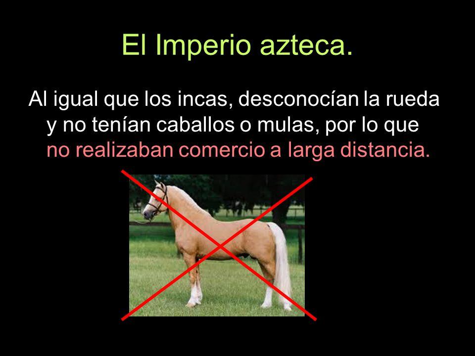 El Imperio azteca.Al igual que los incas, desconocían la rueda y no tenían caballos o mulas, por lo que no realizaban comercio a larga distancia.