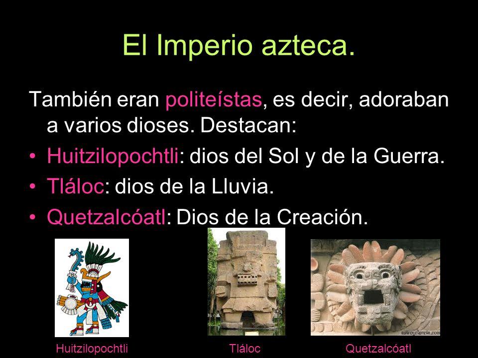 El Imperio azteca.También eran politeístas, es decir, adoraban a varios dioses. Destacan: Huitzilopochtli: dios del Sol y de la Guerra.