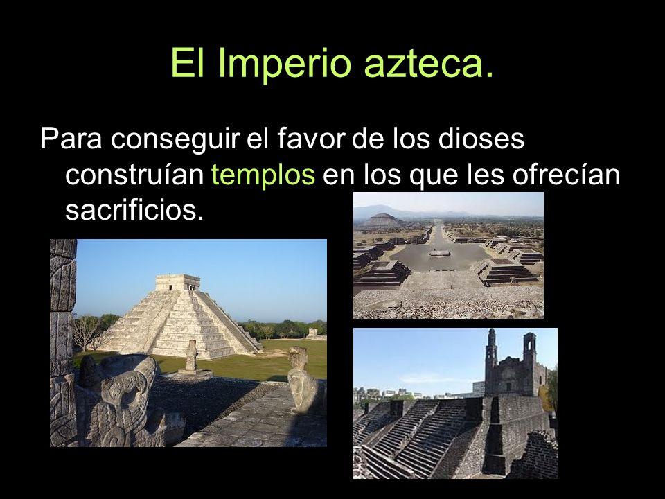El Imperio azteca.Para conseguir el favor de los dioses construían templos en los que les ofrecían sacrificios.