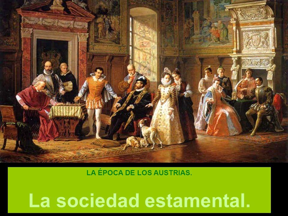 LA ÉPOCA DE LOS AUSTRIAS. La sociedad estamental.