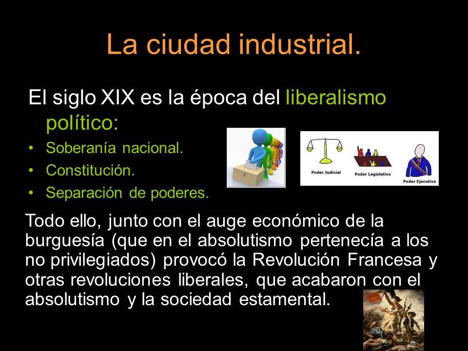 La ciudad industrial. El siglo XIX es la época del liberalismo político: Soberanía nacional. Constitución.