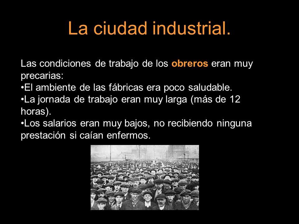 La ciudad industrial. Las condiciones de trabajo de los obreros eran muy precarias: El ambiente de las fábricas era poco saludable.