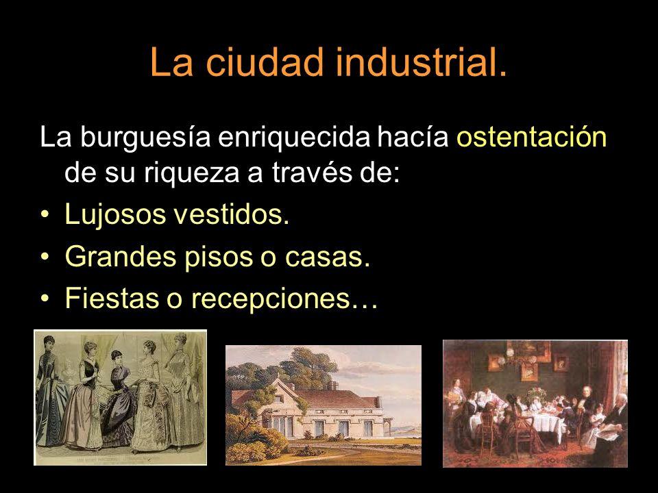 La ciudad industrial. La burguesía enriquecida hacía ostentación de su riqueza a través de: Lujosos vestidos.