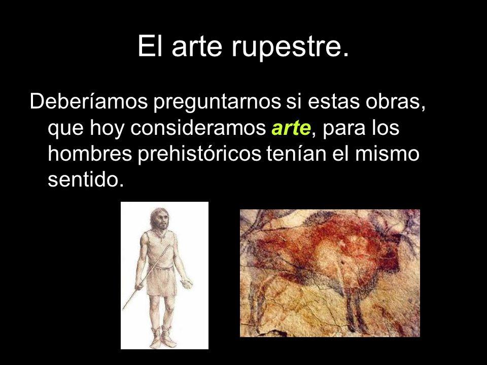 El arte rupestre.Deberíamos preguntarnos si estas obras, que hoy consideramos arte, para los hombres prehistóricos tenían el mismo sentido.