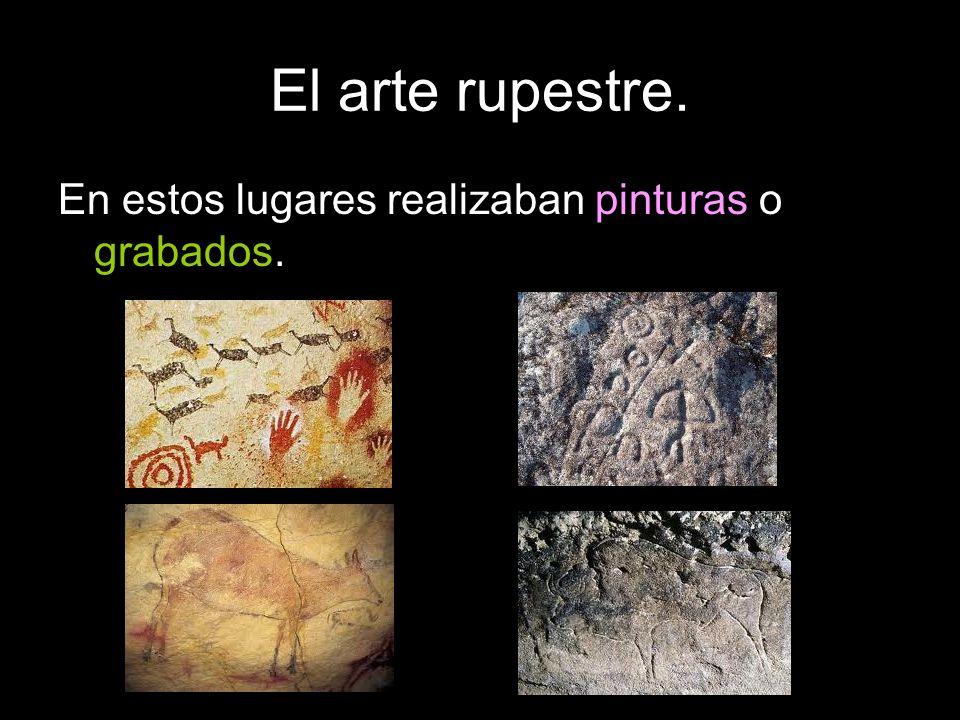 El arte rupestre. En estos lugares realizaban pinturas o grabados.