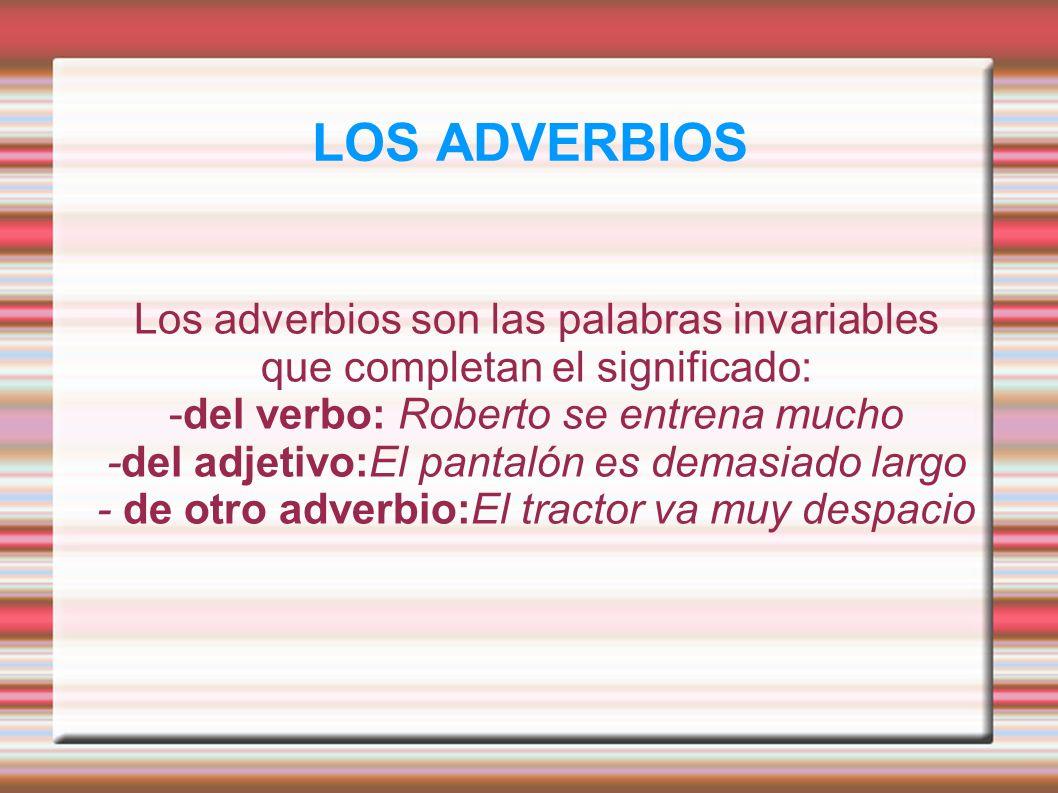 LOS ADVERBIOS Los adverbios son las palabras invariables que completan el significado: -del verbo: Roberto se entrena mucho.