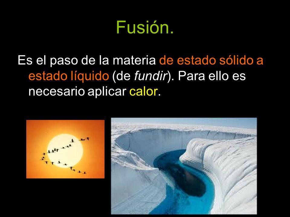Fusión.Es el paso de la materia de estado sólido a estado líquido (de fundir).