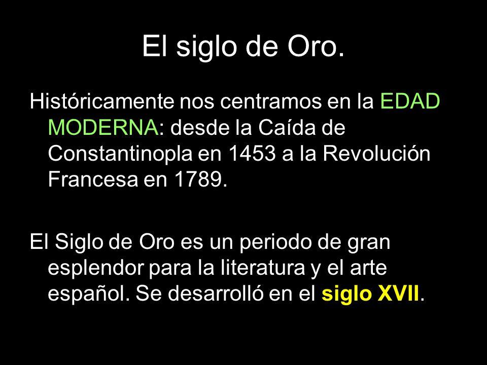 El siglo de Oro. Históricamente nos centramos en la EDAD MODERNA: desde la Caída de Constantinopla en 1453 a la Revolución Francesa en 1789.