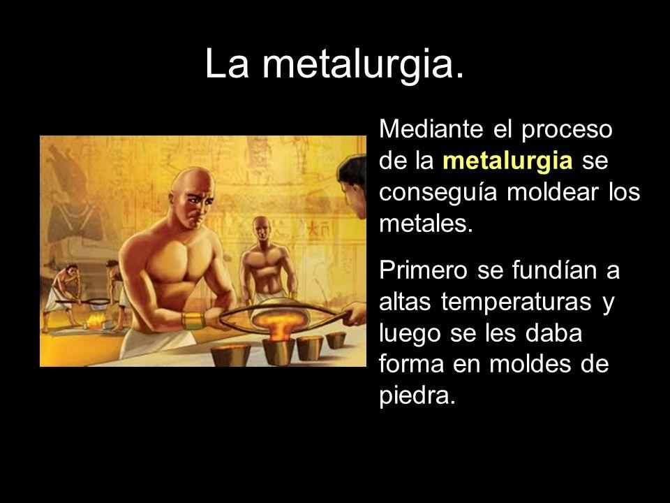 La metalurgia. Mediante el proceso de la metalurgia se conseguía moldear los metales.
